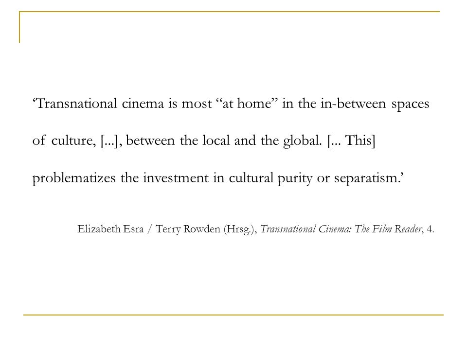 'Transnational cinema is most at home in the in-between spaces of culture, [...], between the local and the global. [... This] problematizes the investment in cultural purity or separatism.'